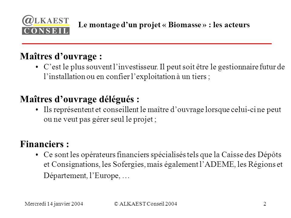 Mercredi 14 janvier 2004© ALKAEST Conseil 20042 Le montage dun projet « Biomasse » : les acteurs Maîtres douvrage : Cest le plus souvent linvestisseur.