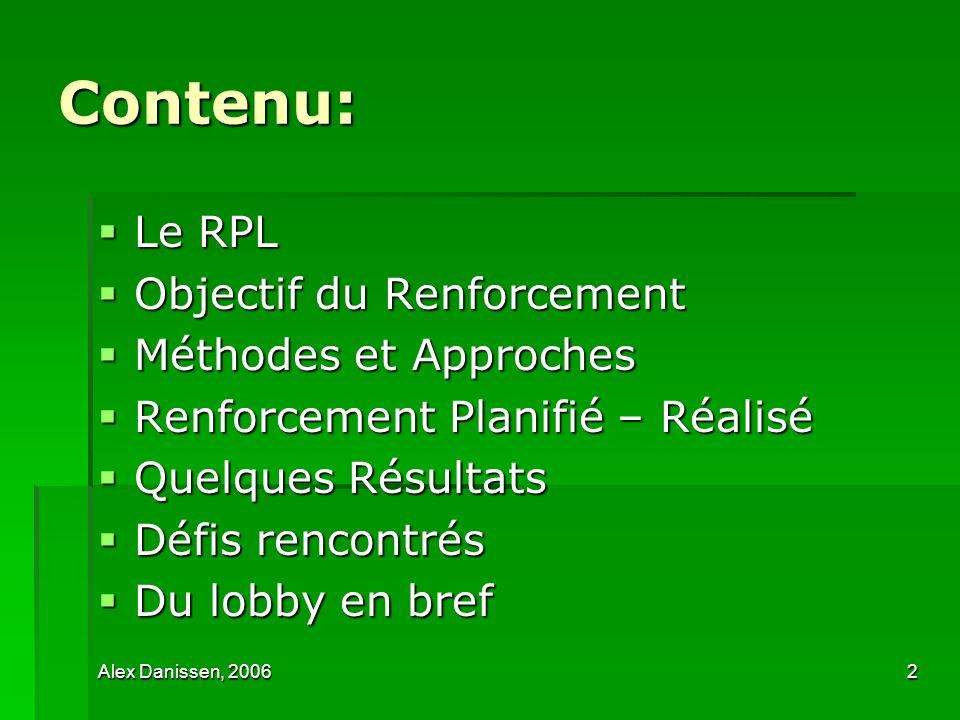 Alex Danissen, 20063 Le RPL … 2001-2004: partenaires dICCO > série de formations en P/L 2001-2004: partenaires dICCO > série de formations en P/L 2004: lancement RPL 2004: lancement RPL Réseau national informel dONG (6) et de collectifs dONG (9) Réseau national informel dONG (6) et de collectifs dONG (9) Objectif RPL: Objectif RPL: Améliorer lefficacité des politiques nationales de développement au profit des populations, en renforçant et en conjuguant les efforts et capacités en lobby des organisations membres