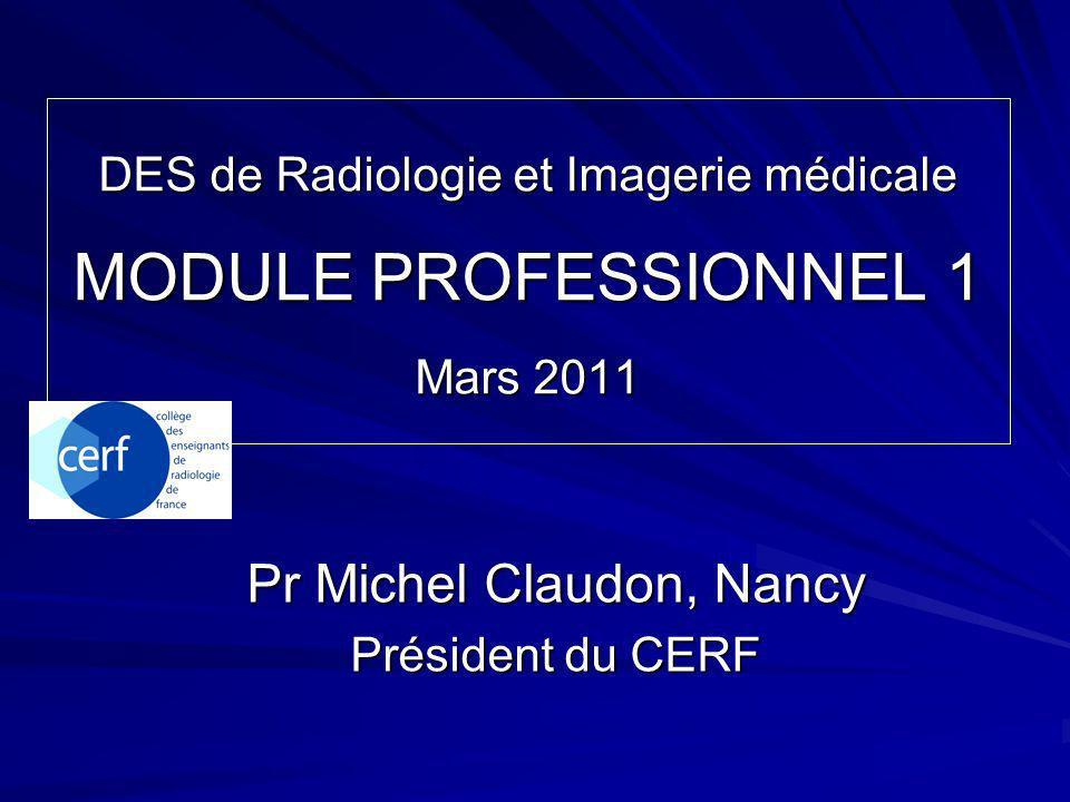 DES de Radiologie et Imagerie médicale MODULE PROFESSIONNEL 1 Mars 2011 Pr Michel Claudon, Nancy Président du CERF