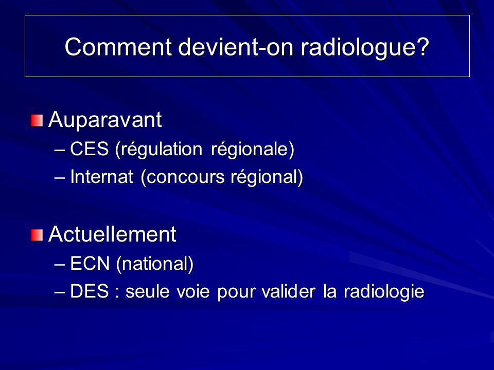 Comment devient-on radiologue? Auparavant –CES (régulation régionale) –Internat (concours régional) Actuellement –ECN (national) –DES : seule voie pou