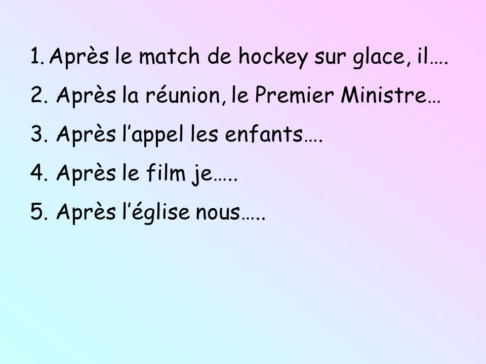 1.Après le match de hockey sur glace, il…. 2. Après la réunion, le Premier Ministre… 3. Après lappel les enfants…. 4. Après le film je….. 5. Après lég