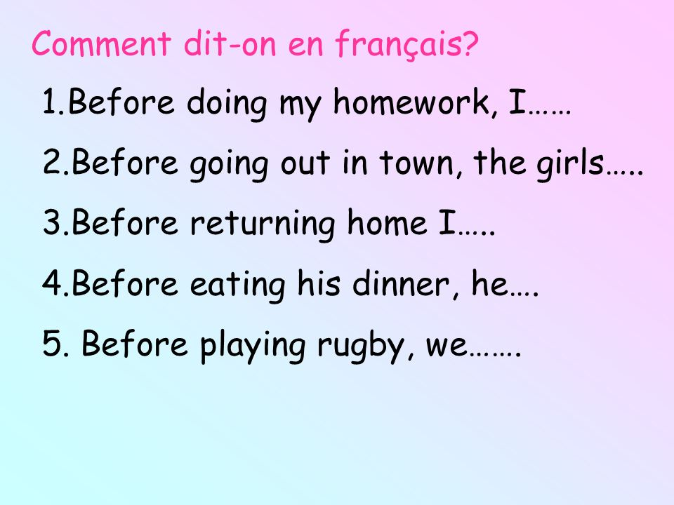 Comment dit-on en français? 1.Before doing my homework, I…… 2.Before going out in town, the girls….. 3.Before returning home I….. 4.Before eating his