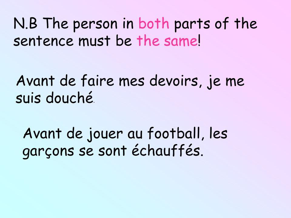 N.B The person in both parts of the sentence must be the same! Avant de faire mes devoirs, je me suis douché. Avant de jouer au football, les garçons