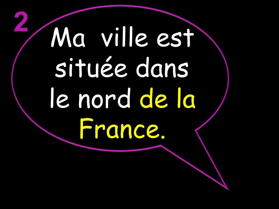 2 Ma ville est située dans le nord de la France.