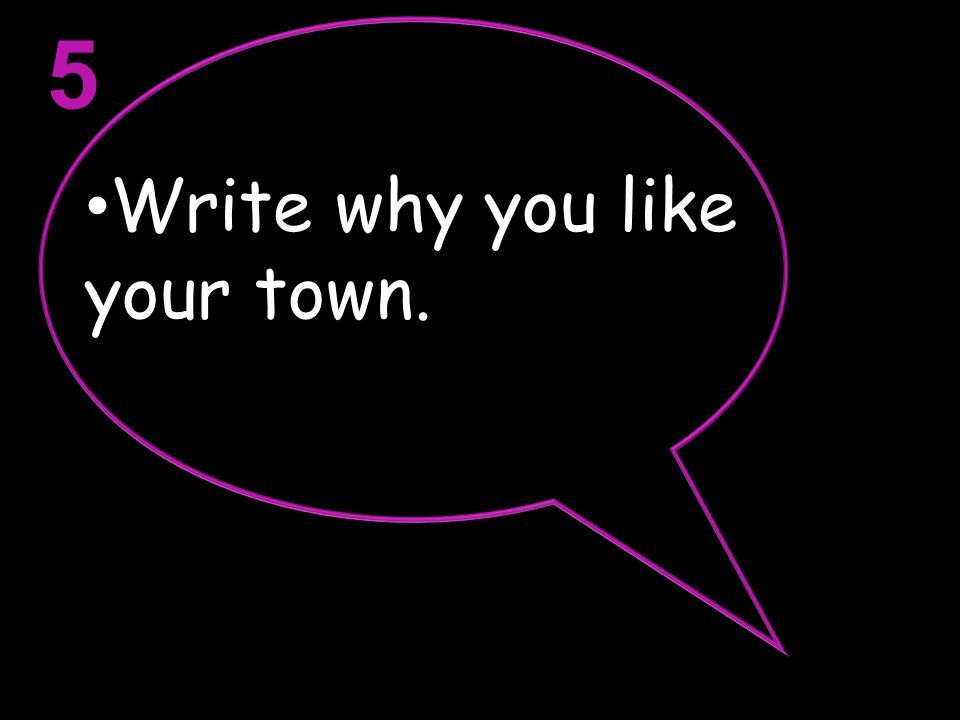 Write why you like your town. 5