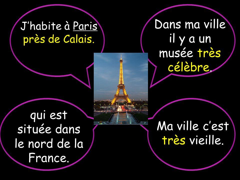 Ma ville cest très vieille.Jhabite à Paris près de Calais.