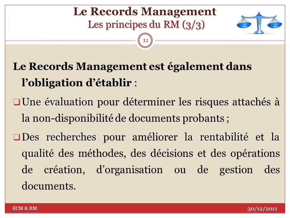Les principes du RM (2/3) Le Records Management Les principes du RM (2/3) métadonnées Les métadonnées décrivant la structure du document, son contexte, son contenu ainsi que les liens organiques avec dautres documents; consultationles délais Les besoins de consultation et les délais de conservation (selon les réglementations en vigueur); 10 30/12/2011 ECM & RM