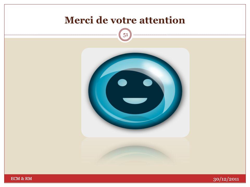 Références Comprendre et pratiquer le records management : Analyse de la norme ISO 15489 au regard des pratiques archivistiques françaises par le Groupe métiers AAF-ADBS « Records management » la norme ISO 15489 sur le record management http://doc- standarmedia.afnor.fr/etudes/FicheIso15489_ 383632839.pdf http://www.ever-team.com/fr/logiciel-ecm- sharepoint-workflow.html http://www.emc.com/domains/documentum/ index.htm http://www.archimag.com/ http://www.adbs.fr/records-management- 29391.htm?RH=ACCUEIL www.alfresco.com www.nuxeo.com http://www.smile.fr/ www.guidecms.com/dossiers-cms/livres- blancs/nuxeo/nuxeo-emc?set_l www.revolutionlinux.com/GED-et-ECM- Nuxeo?lang=fr http://www.journaldunet.com/solutions/in tranet-extranet/6-solutions-d- ecm/alfresco.shtml 30/12/2011 ECM & RM 50