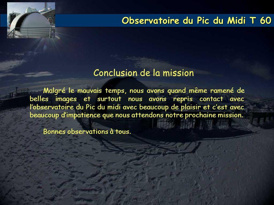 Observatoire du Pic du Midi T 60 Conclusion de la mission Malgré le mauvais temps, nous avons quand même ramené de belles images et surtout nous avons