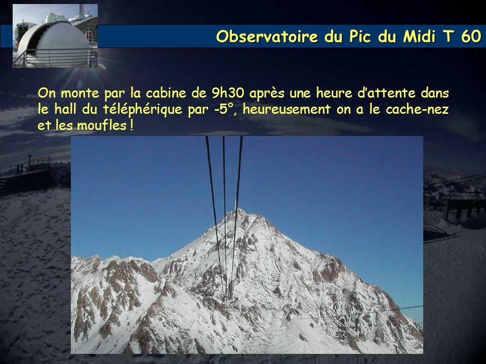 Observatoire du Pic du Midi T 60 On monte par la cabine de 9h30 après une heure dattente dans le hall du téléphérique par -5°, heureusement on a le ca