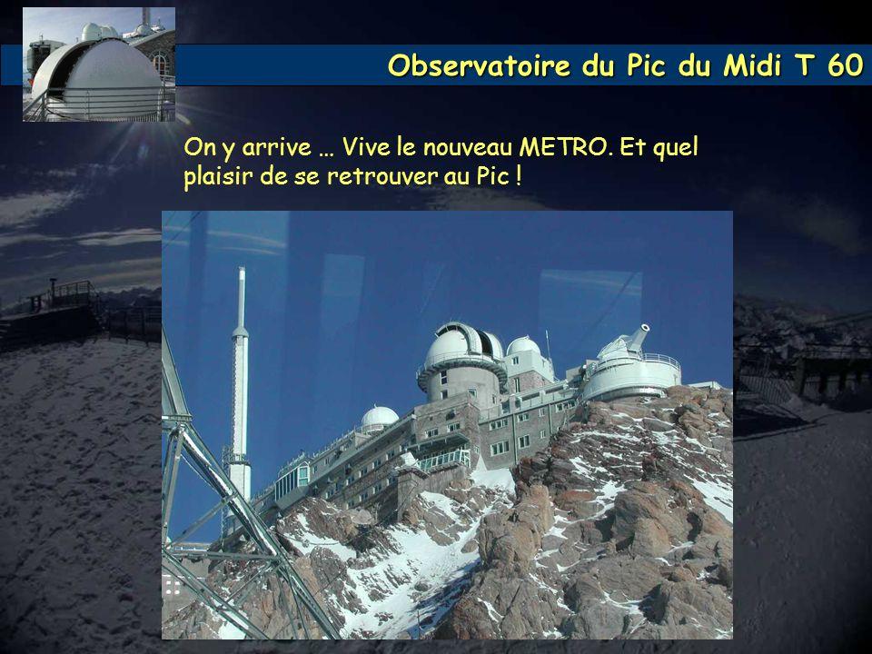 Observatoire du Pic du Midi T 60 On y arrive … Vive le nouveau METRO. Et quel plaisir de se retrouver au Pic !