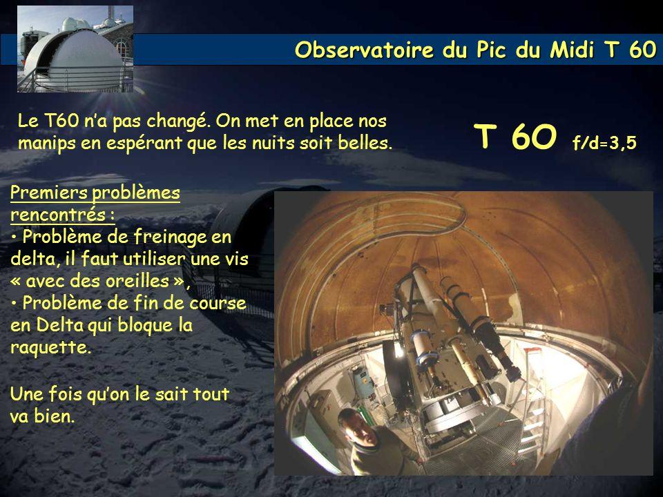 Observatoire du Pic du Midi T 60 T 6O f/d=3,5 Le T60 na pas changé. On met en place nos manips en espérant que les nuits soit belles. Premiers problèm