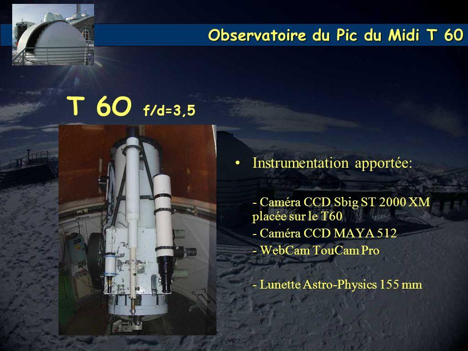 Observatoire du Pic du Midi T 60 T 6O f/d=3,5 Instrumentation apportée: - Caméra CCD Sbig ST 2000 XM placée sur le T60 - Caméra CCD MAYA 512 - WebCam
