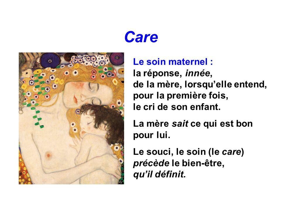 Care Le soin maternel : la réponse, innée, de la mère, lorsquelle entend, pour la première fois, le cri de son enfant. La mère sait ce qui est bon pou