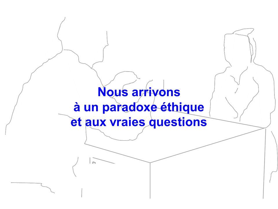 Nous arrivons à un paradoxe éthique et aux vraies questions