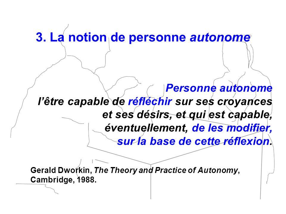 3. La notion de personne autonome Personne autonome lêtre capable de réfléchir sur ses croyances et ses désirs, et qui est capable, éventuellement, de