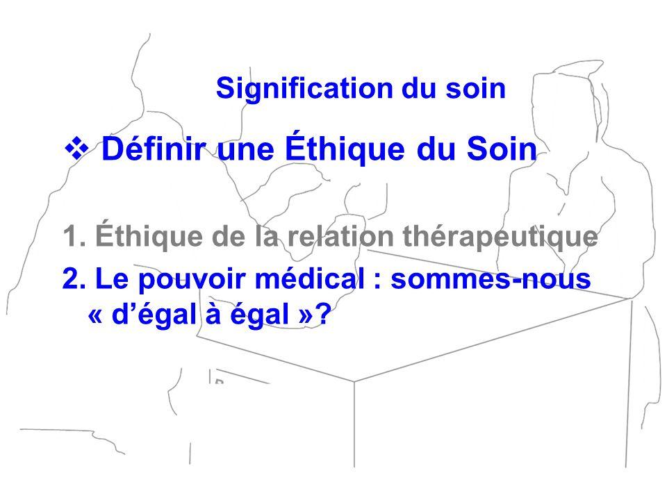 Définir une Éthique du Soin 1. Éthique de la relation thérapeutique 2. Le pouvoir médical : sommes-nous « dégal à égal »? Signification du soin