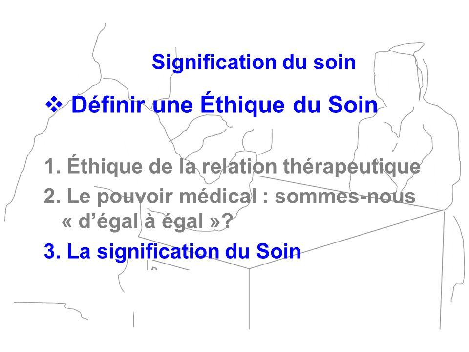 Définir une Éthique du Soin 1. Éthique de la relation thérapeutique 2. Le pouvoir médical : sommes-nous « dégal à égal »? 3. La signification du Soin