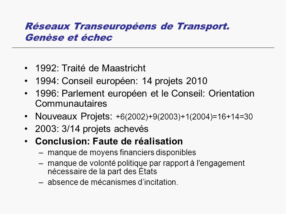 Réseaux Transeuropéens de Transport. Genèse et échec 1992: Traité de Maastricht 1994: Conseil européen: 14 projets 2010 1996: Parlement européen et le