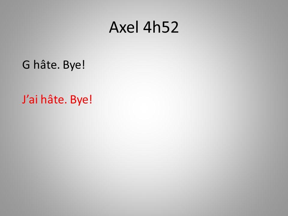 Axel 4h52 Jai hâte. Bye! G hâte. Bye!
