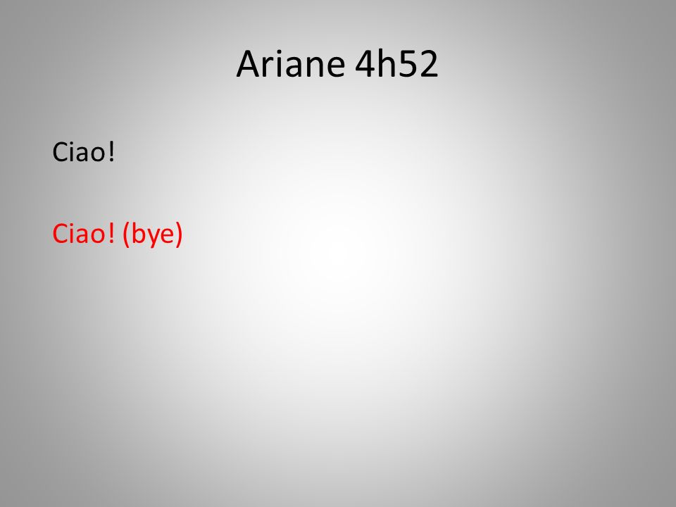 Ariane 4h52 Ciao! (bye) Ciao!
