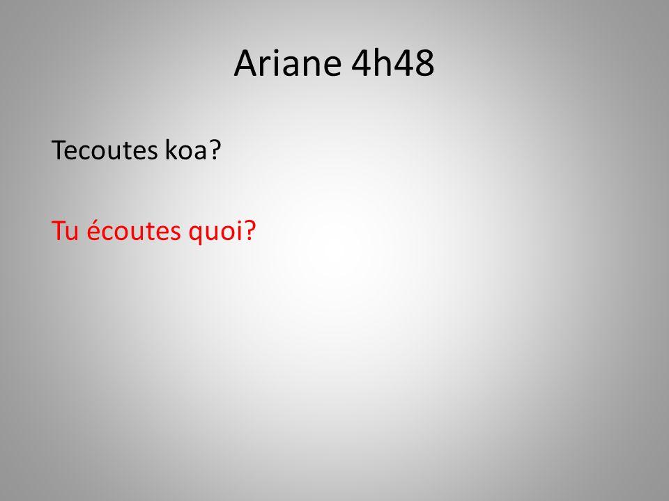 Ariane 4h48 Tu écoutes quoi? Tecoutes koa?