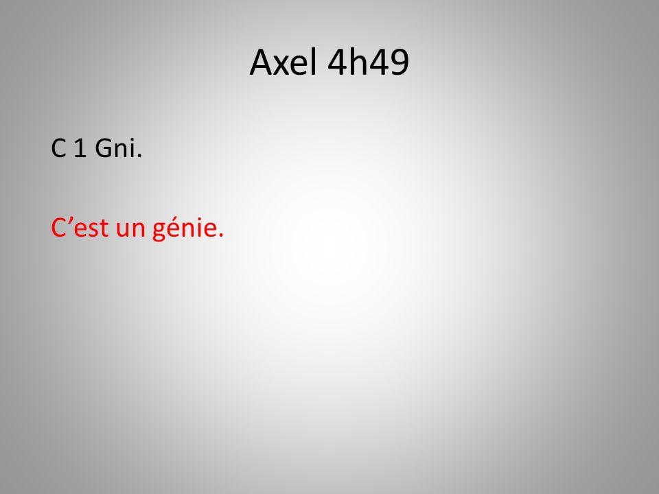 Axel 4h49 Cest un génie. C 1 Gni.