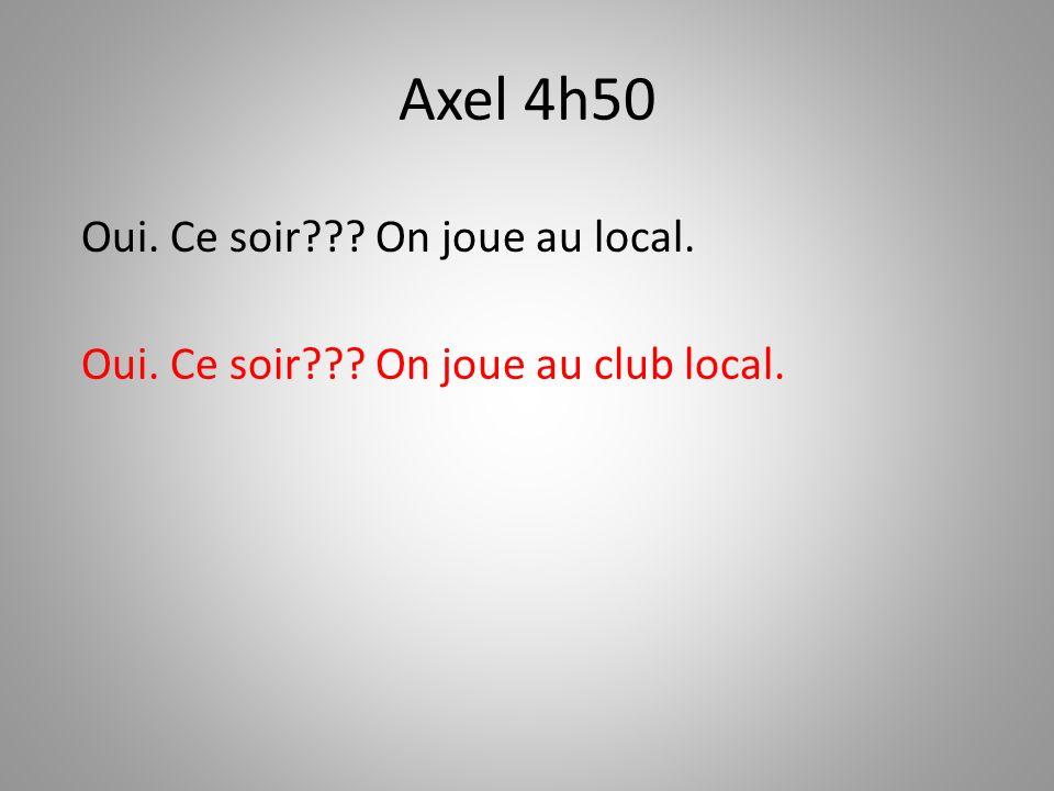 Axel 4h50 Oui. Ce soir??? On joue au club local. Oui. Ce soir??? On joue au local.