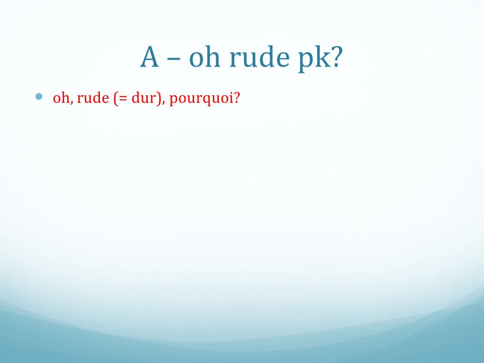 A – oh rude pk? oh, rude (= dur), pourquoi?