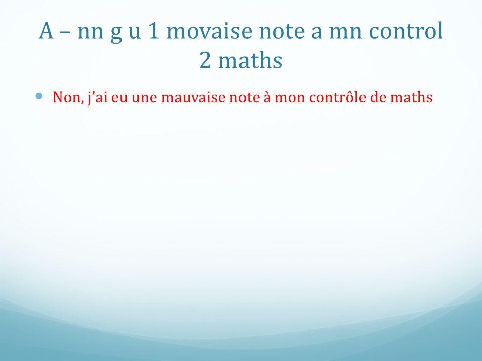 A – nn g u 1 movaise note a mn control 2 maths Non, jai eu une mauvaise note à mon contrôle de maths