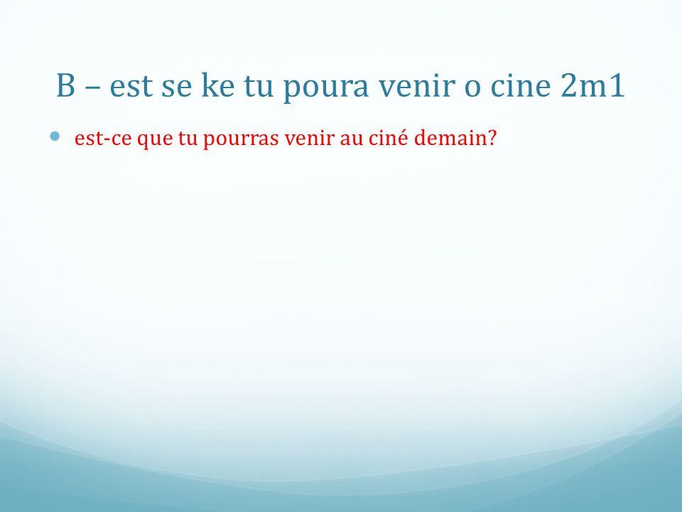 B – est se ke tu poura venir o cine 2m1 est-ce que tu pourras venir au ciné demain?