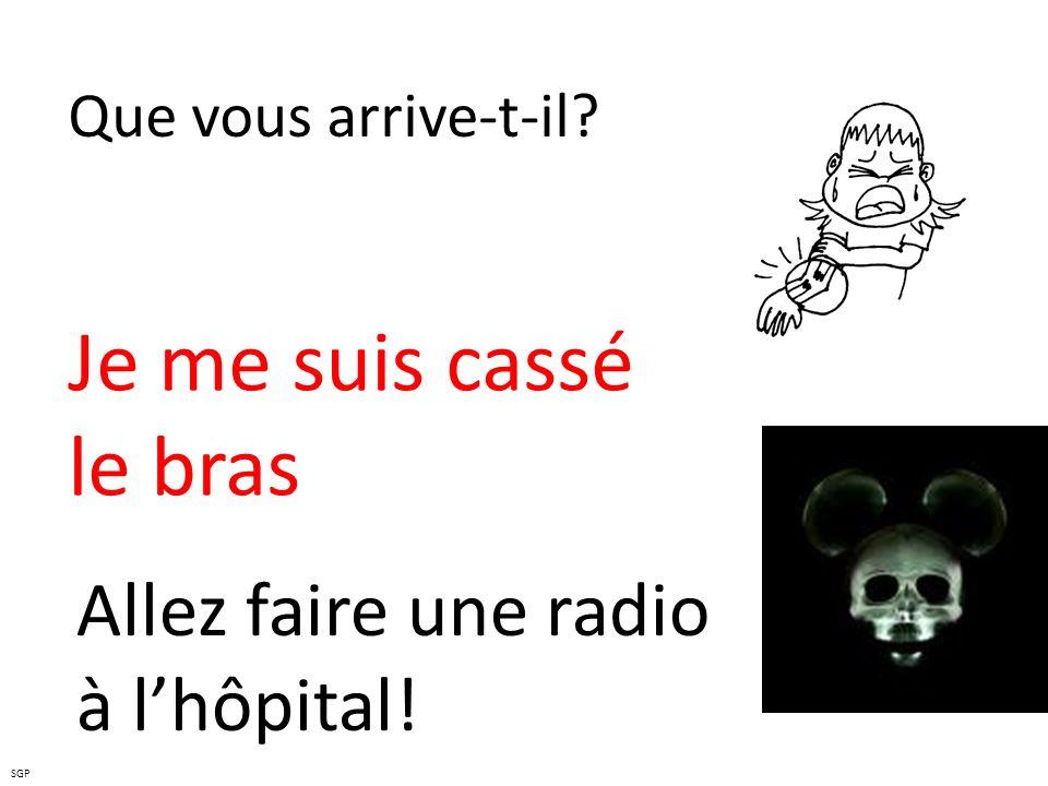 Que vous arrive-t-il? Je me suis cassé le bras Allez faire une radio à lhôpital! SGP