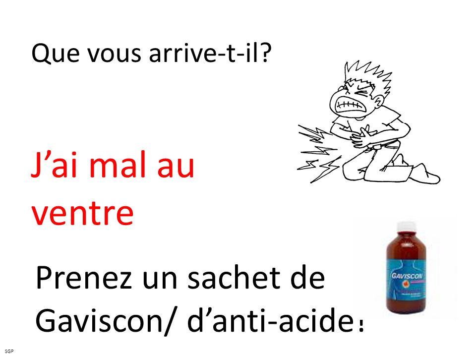 Que vous arrive-t-il? Jai mal au ventre Prenez un sachet de Gaviscon/ danti-acide! SGP