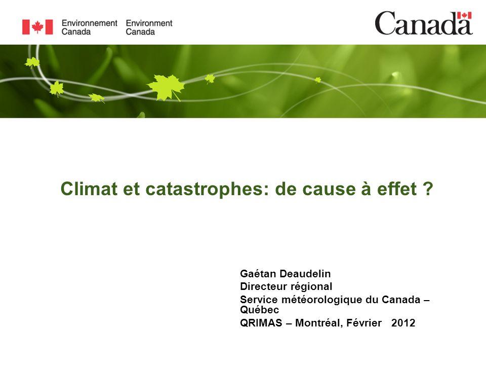 Climat et catastrophes: de cause à effet ? Gaétan Deaudelin Directeur régional Service météorologique du Canada – Québec QRIMAS – Montréal, Février 20