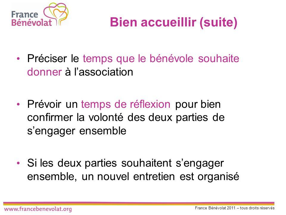 France Bénévolat 2011 – tous droits réservés Bien accueillir (suite) Préciser le temps que le bénévole souhaite donner à lassociation Prévoir un temps