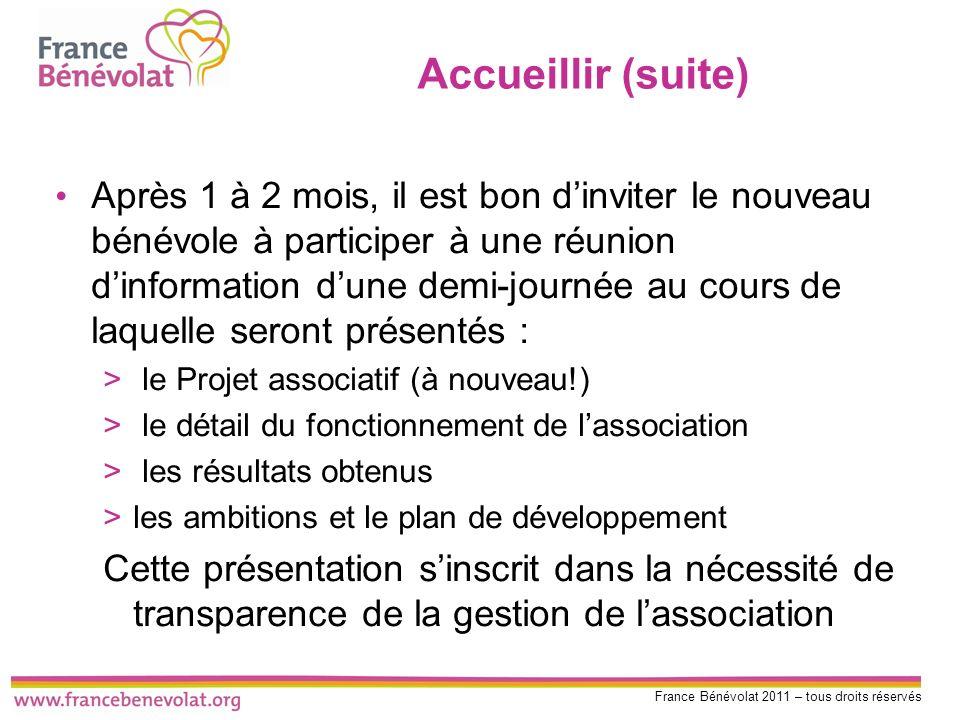 France Bénévolat 2011 – tous droits réservés Accueillir (suite) Après 1 à 2 mois, il est bon dinviter le nouveau bénévole à participer à une réunion d