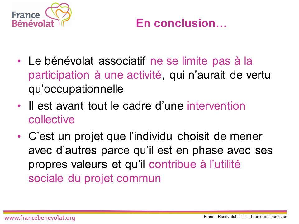France Bénévolat 2011 – tous droits réservés En conclusion… Le bénévolat associatif ne se limite pas à la participation à une activité, qui naurait de