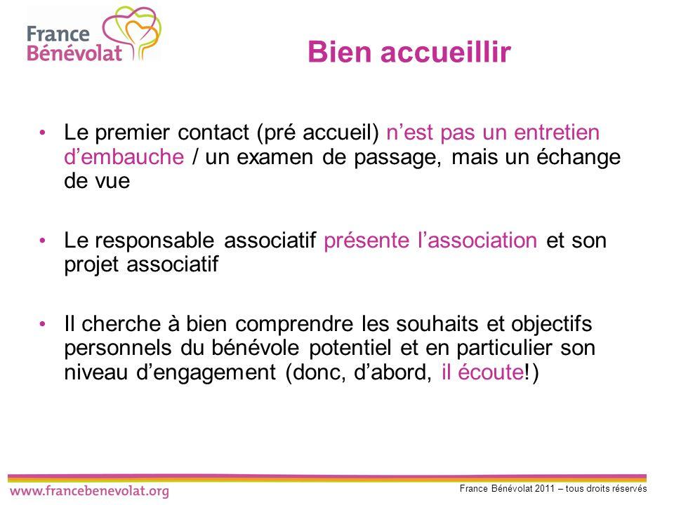 France Bénévolat 2011 – tous droits réservés Bien accueillir Le premier contact (pré accueil) nest pas un entretien dembauche / un examen de passage,