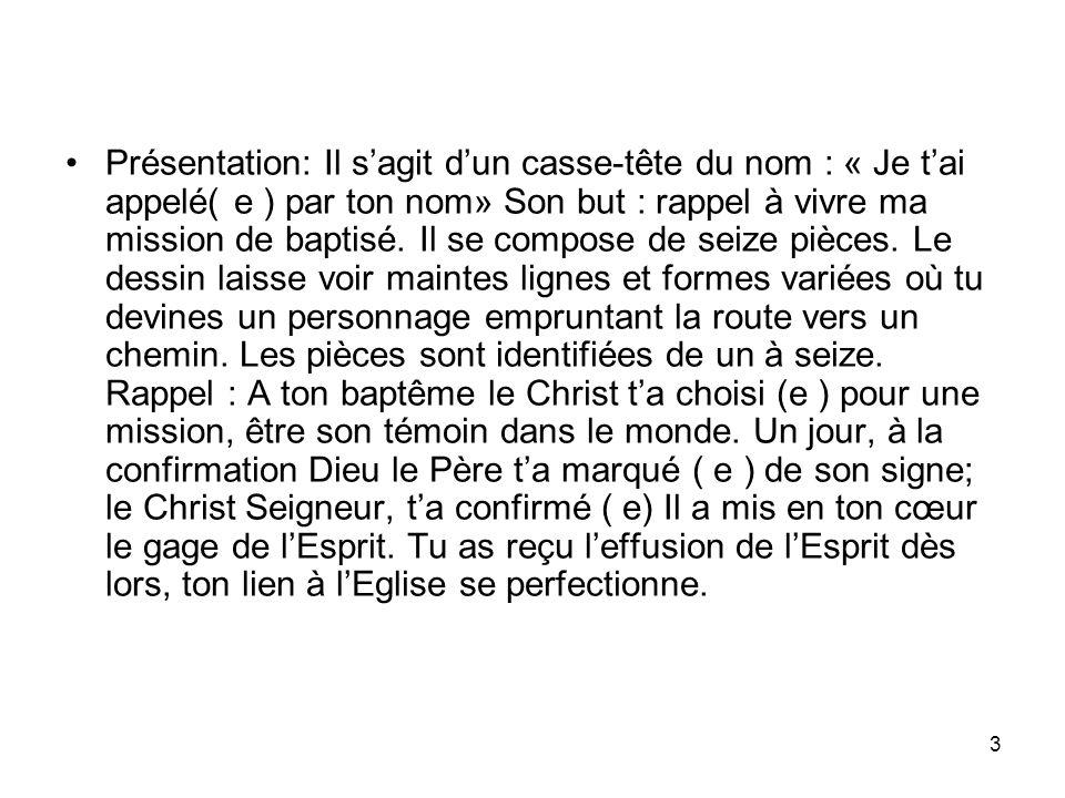 3 Présentation: Il sagit dun casse-tête du nom : « Je tai appelé( e ) par ton nom» Son but : rappel à vivre ma mission de baptisé.