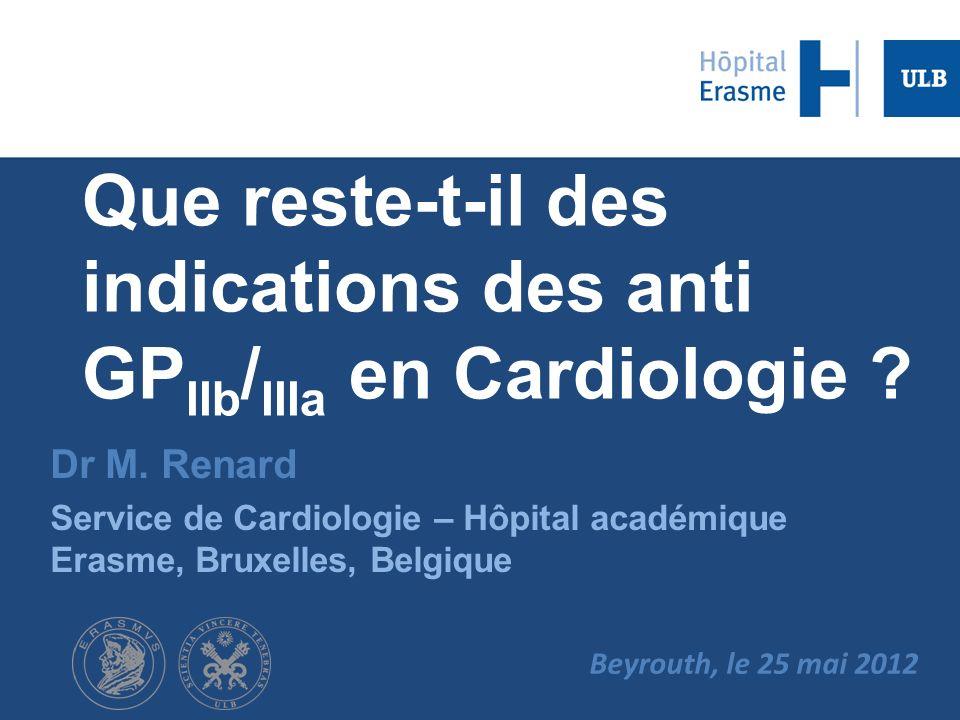 Que reste-t-il des indications des anti GP IIb / IIIa en Cardiologie ? Dr M. Renard Service de Cardiologie – Hôpital académique Erasme, Bruxelles, Bel