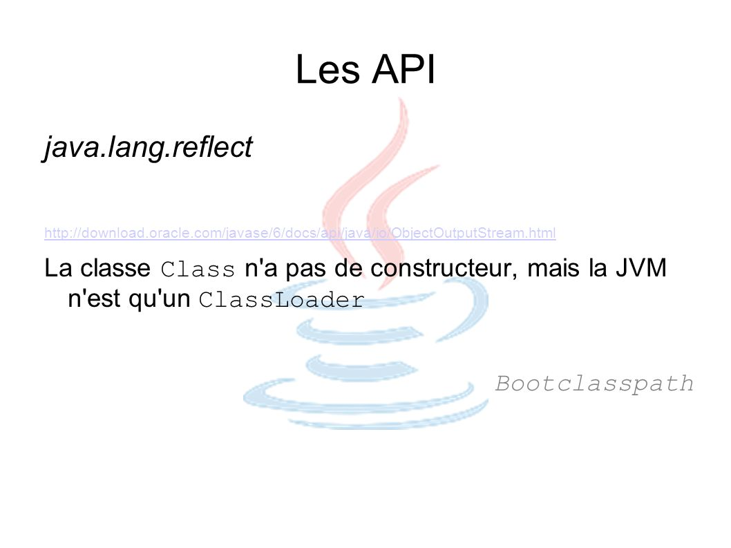 Les API java.lang.reflect http://download.oracle.com/javase/6/docs/api/java/io/ObjectOutputStream.html La classe Class n'a pas de constructeur, mais l