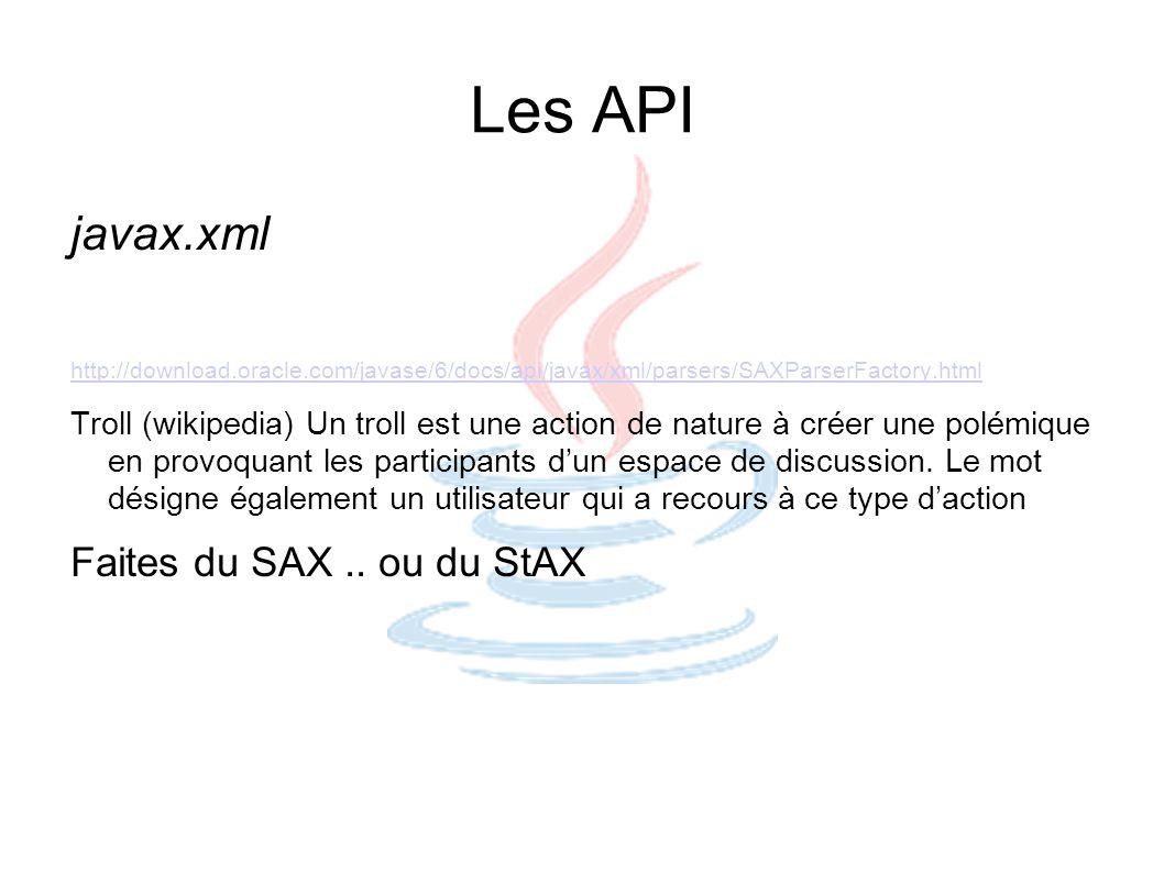 Les API javax.xml http://download.oracle.com/javase/6/docs/api/javax/xml/parsers/SAXParserFactory.html Troll (wikipedia) Un troll est une action de na