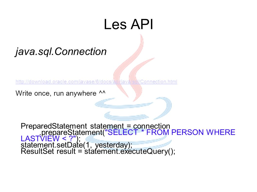 Les API java.sql.Connection http://download.oracle.com/javase/6/docs/api/java/sql/Connection.html Write once, run anywhere ^^ PreparedStatement statem