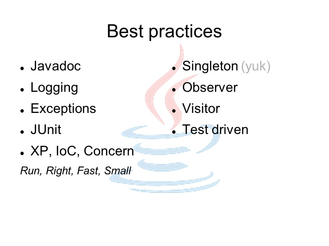 Best practices Javadoc Logging Exceptions JUnit XP, IoC, Concern Run, Right, Fast, Small Singleton (yuk) Observer Visitor Test driven