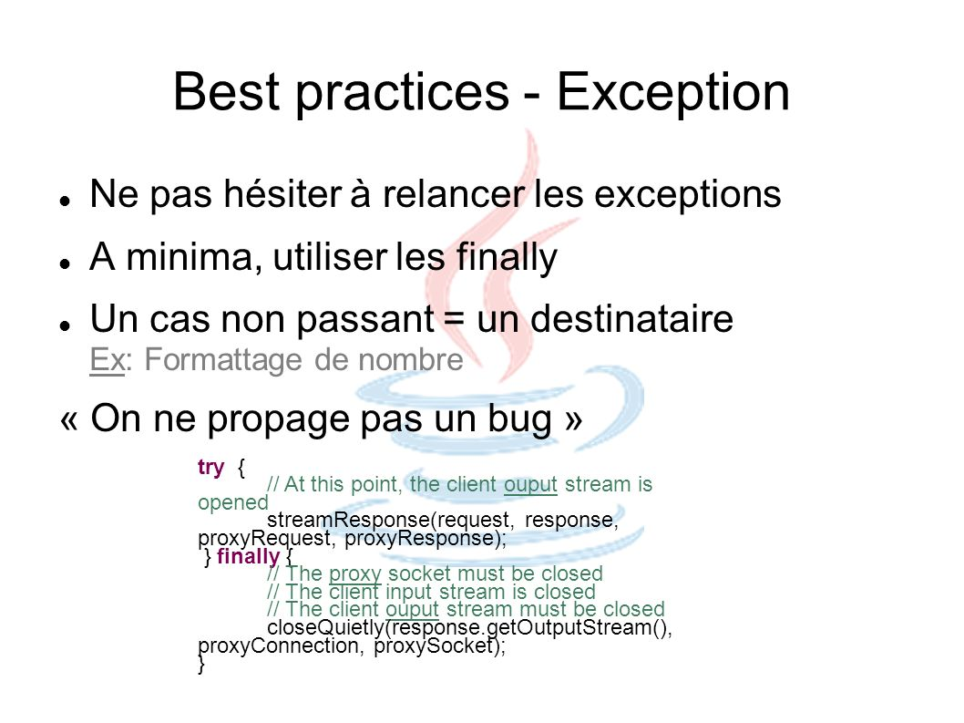 Best practices - Exception Ne pas hésiter à relancer les exceptions A minima, utiliser les finally Un cas non passant = un destinataire Ex: Formattage