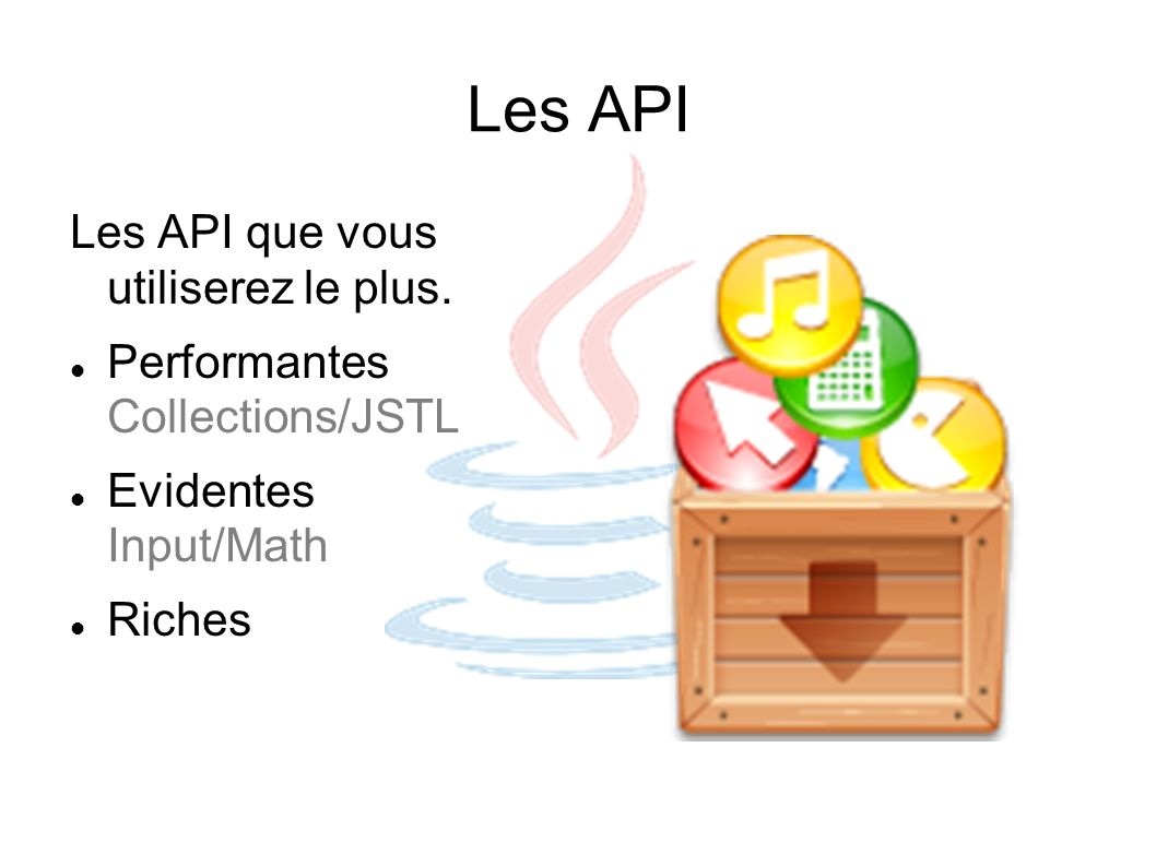 Les API Les API que vous utiliserez le plus. Performantes Collections/JSTL Evidentes Input/Math Riches