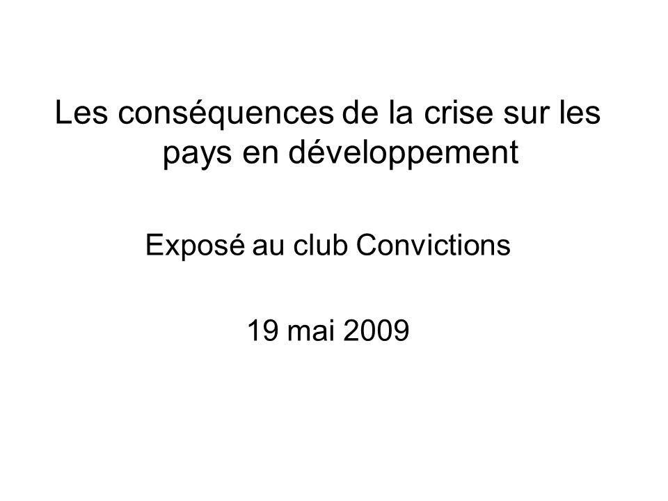 Les conséquences de la crise sur les pays en développement Exposé au club Convictions 19 mai 2009