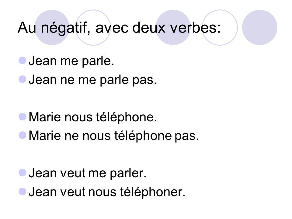 Au négatif, avec deux verbes: Jean me parle. Jean ne me parle pas. Marie nous téléphone. Marie ne nous téléphone pas. Jean veut me parler. Jean veut n