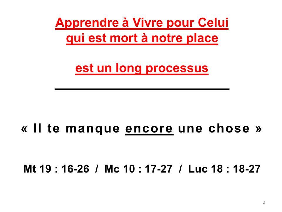 Apprendre à Vivre pour Celui qui est mort à notre place est un long processus _________________________ « Il te manque encore une chose » Mt 19 : 16-2