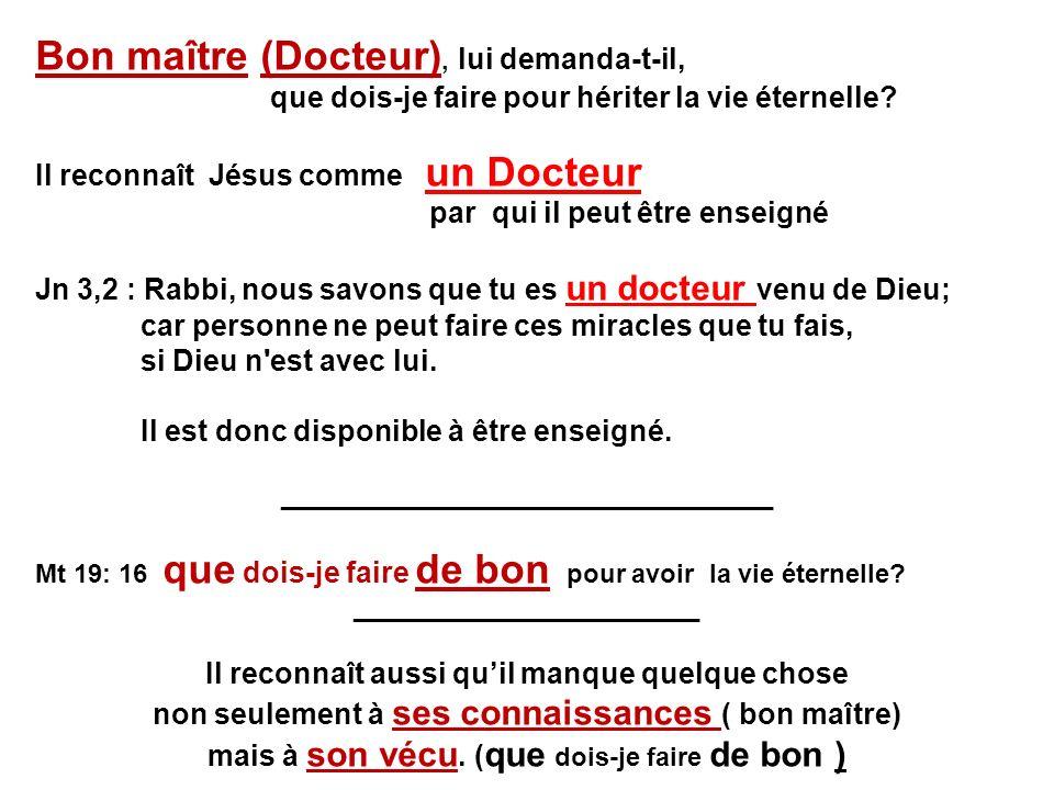 Bon maître (Docteur), lui demanda-t-il, que dois-je faire pour hériter la vie éternelle? Il reconnaît Jésus comme un Docteur par qui il peut être ense
